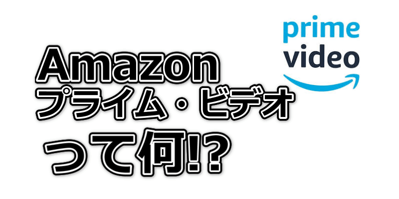 Amazonプライム・ビデオって何!?