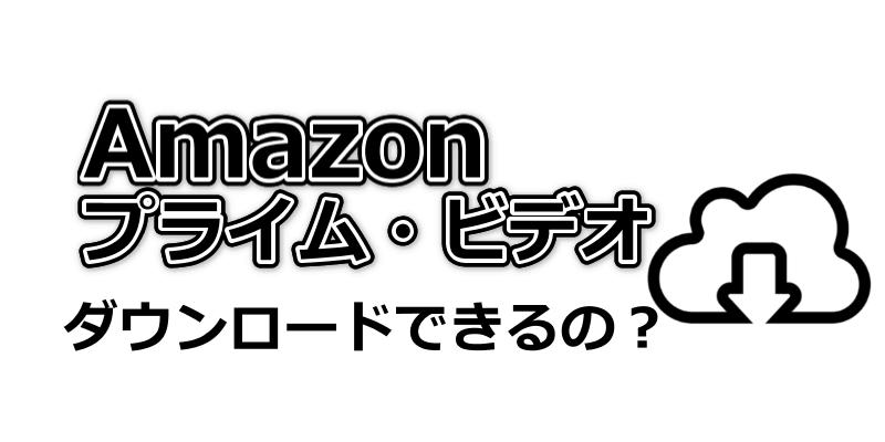 Amazonプライムビデオはダウンロード出来るの