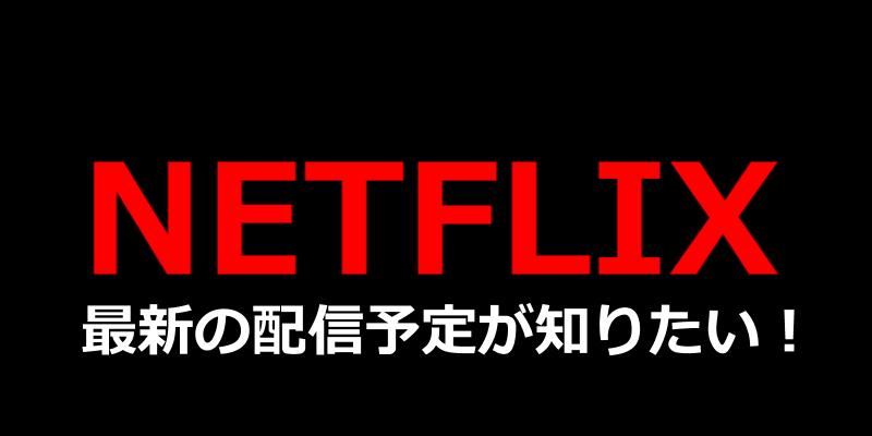 NETFLIX最新の配信予定が知りたい!