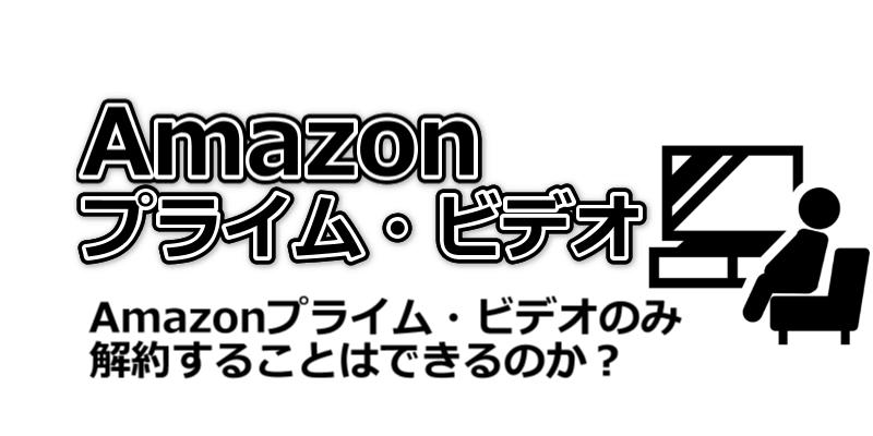 Amazonプライム・ビデオのみ解約することはできるのか?