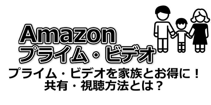 Amazonプライム・ビデオを家族とお得に共有!共有方法や視聴方法