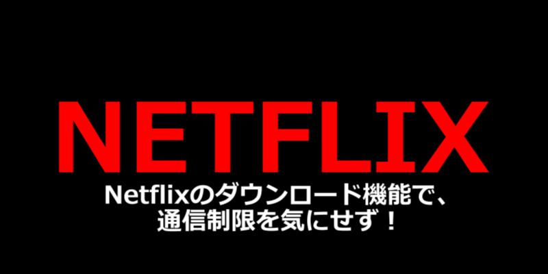 Netflixのダウンロード機能で、 通信制限を気にせず!