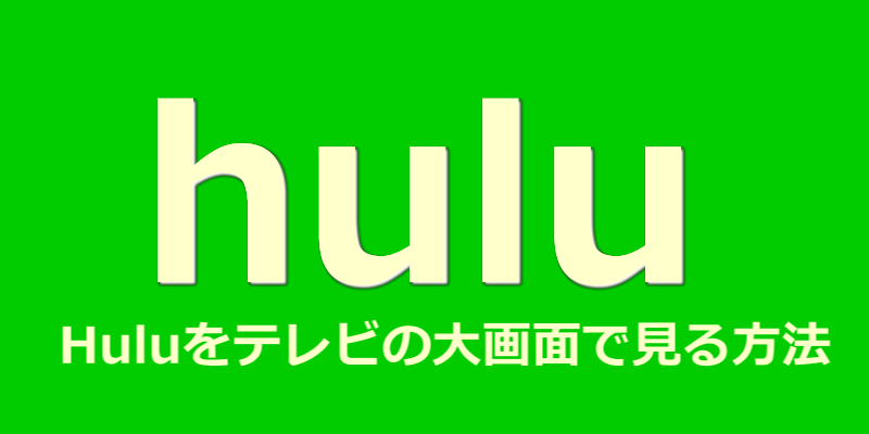Huluテレビの大画面で見る7つの方法
