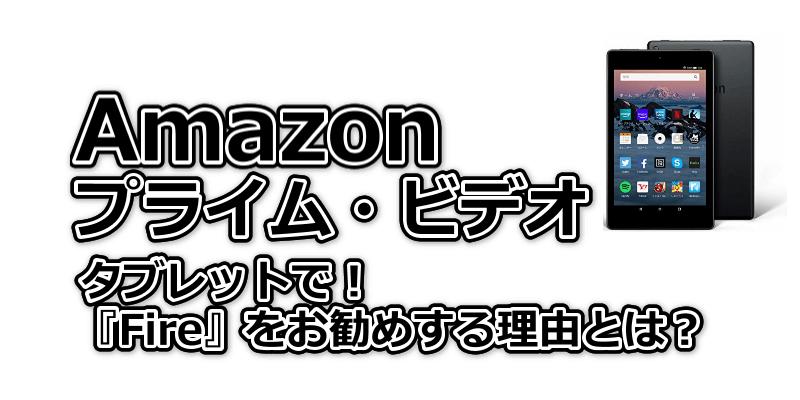 Amazonプライム・ビデオをタブレットで!Fireをお勧めする理由は?