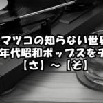 マツコの知らない世界/70&80年代昭和ポップスをチェック!【さ】~【そ】