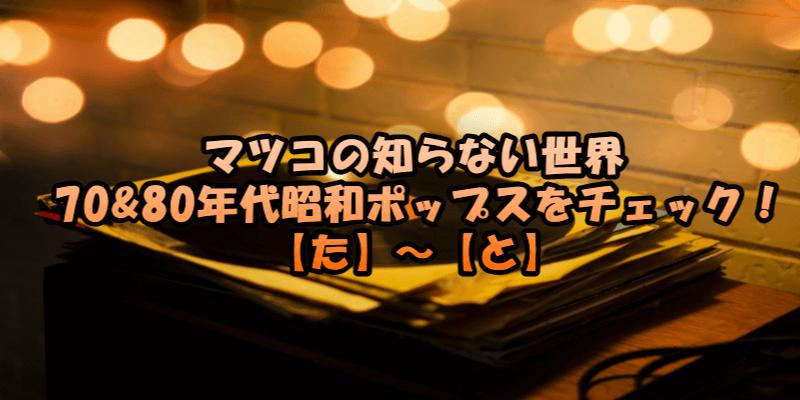 マツコの知らない世界 70&80年代昭和ポップスをチェック! 【た】~【と】