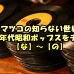 マツコの知らない世界/70&80年代昭和ポップスをチェック!【な】~【の】