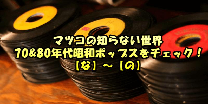 マツコの知らない世界 70&80年代昭和ポップスをチェック! 【な】~【の】