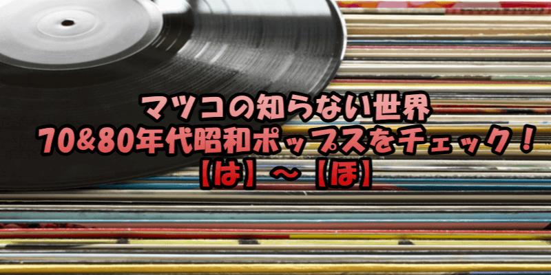 マツコの知らない世界/70&80年代昭和ポップスをチェック!【は】~【ほ】