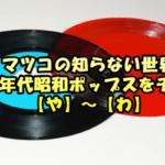 マツコの知らない世界/70&80年代昭和ポップスをチェック!【や】~【わ】