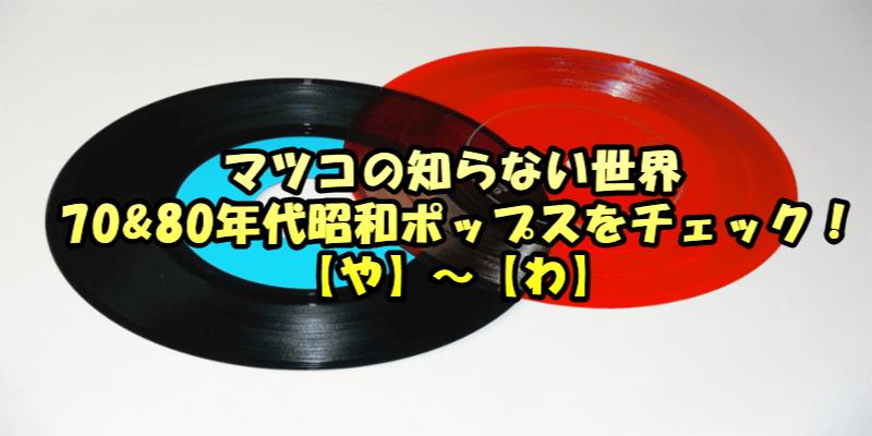 マツコの知らない世界 70&80年代昭和ポップスをチェック! 【や】~【わ】