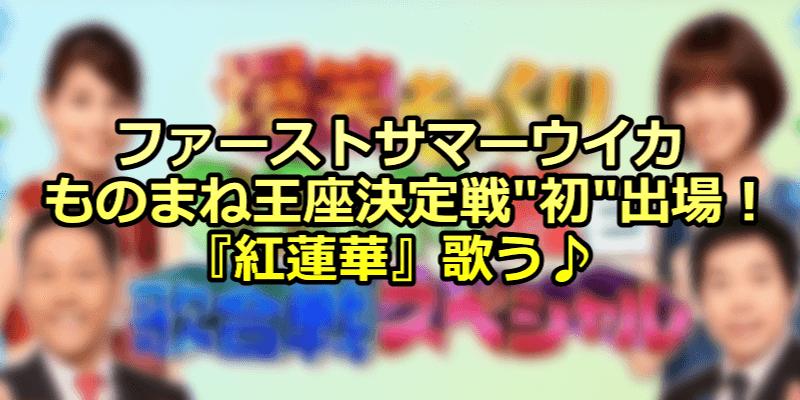 ファーストサマーウイカ-ものまね王座決定戦初出場!-『紅蓮華』歌う♪
